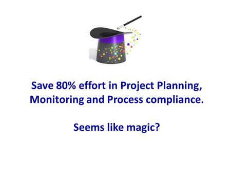 Save 80% effort in Project Planning, Monitoring and Process compliance. Seems like magic?