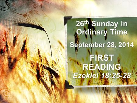 26 th Sunday in Ordinary Time September 28, 2014 FIRSTREADING Ezekiel 18:25-28.