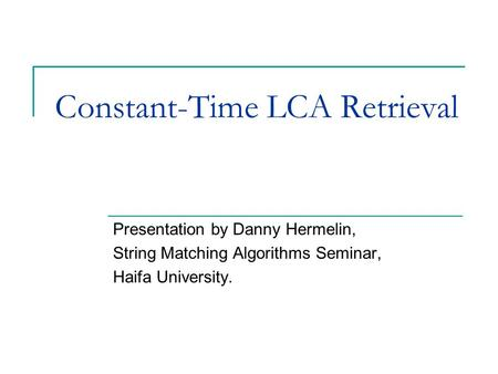 Constant-Time LCA Retrieval Presentation by Danny Hermelin, String Matching Algorithms Seminar, Haifa University.