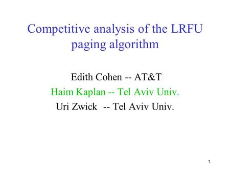 1 Competitive analysis of the LRFU paging algorithm Edith Cohen -- AT&T Haim Kaplan -- Tel Aviv Univ. Uri Zwick -- Tel Aviv Univ.