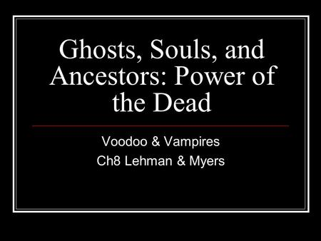 Ghosts, Souls, and Ancestors: Power of the Dead Voodoo & Vampires Ch8 Lehman & Myers.