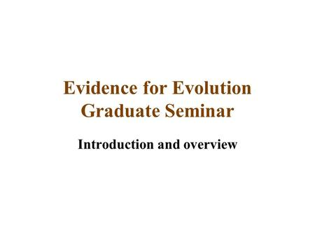 Evidence for Evolution Graduate Seminar Introduction and overview.