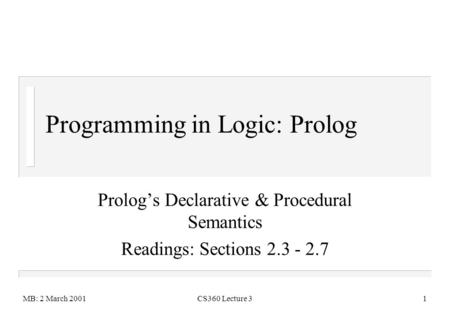 MB: 2 March 2001CS360 Lecture 31 Programming in Logic: Prolog Prolog's Declarative & Procedural Semantics Readings: Sections 2.3 - 2.7.