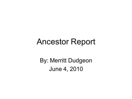 Ancestor Report By: Merritt Dudgeon June 4, 2010.