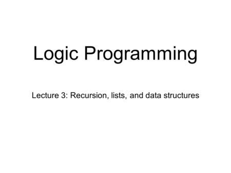 Logic Programming Lecture 3: Recursion, lists, and data structures.