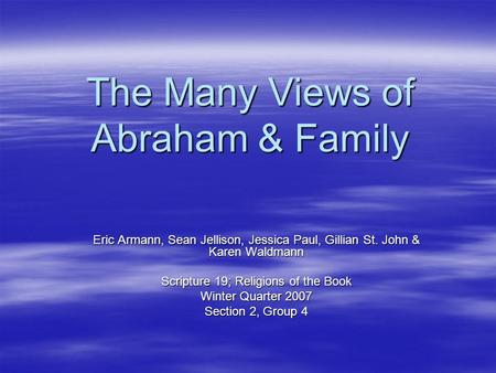 The Many Views of Abraham & Family Eric Armann, Sean Jellison, Jessica Paul, Gillian St. John & Karen Waldmann Scripture 19; Religions of the Book Winter.