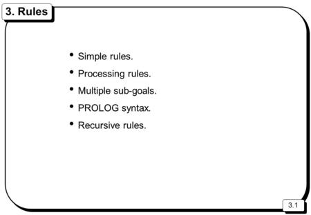 3.1 3. Rules Simple rules. Processing rules. Multiple sub-goals. PROLOG syntax. Recursive rules.
