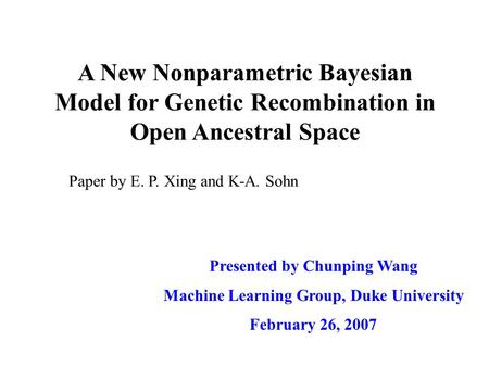 A New Nonparametric Bayesian Model for Genetic Recombination in Open Ancestral Space Presented by Chunping Wang Machine Learning Group, Duke University.