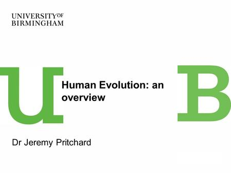 Dr Jeremy Pritchard Human Evolution: an overview.