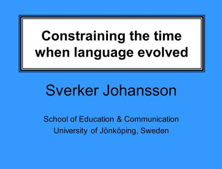 Constraining the time when language evolved Sverker Johansson School of Education & Communication University of Jönköping, Sweden.