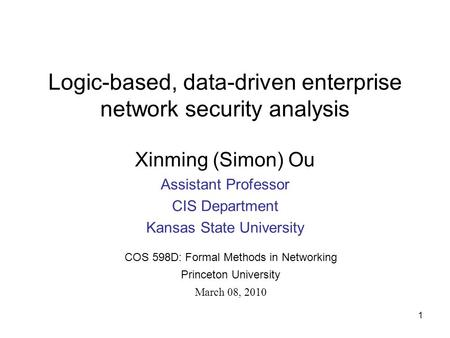 Logic-based, data-driven enterprise network security analysis Xinming (Simon) Ou Assistant Professor CIS Department Kansas State University COS 598D: Formal.