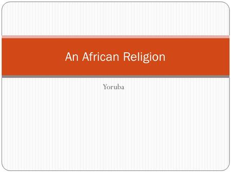Yoruba An African Religion. An African Tradition: the Religion of the Yoruba Africa the second largest continent in terms of landmass home to some four.