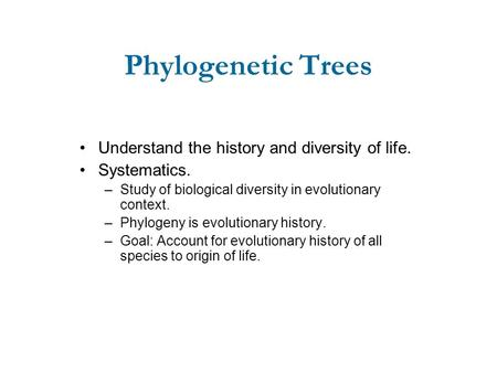 Phylogenetic Trees Understand the history and diversity of life. Systematics. –Study of biological diversity in evolutionary context. –Phylogeny is evolutionary.
