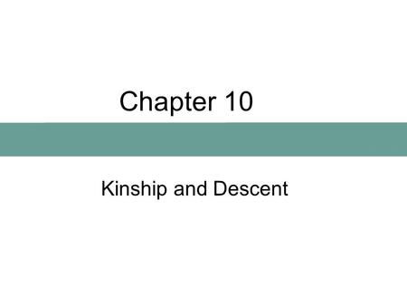Chapter 10 Kinship and Descent. What Is Kinship? Kinship is a relationship between any entities that share a genealogical origin (biological, cultural,