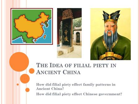 T HE I DEA OF FILIAL PIETY IN A NCIENT C HINA How did filial piety effect family patterns in Ancient China? How did filial piety effect Chinese government?