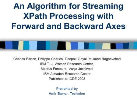 An Algorithm for Streaming XPath Processing with Forward and Backward Axes Charles Barton, Philippe Charles, Deepak Goyal, Mukund Raghavchari IBM T. J.