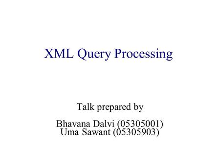 XML Query Processing Talk prepared by Bhavana Dalvi (05305001) Uma Sawant (05305903)