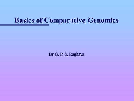 Basics of Comparative Genomics Dr G. P. S. Raghava.