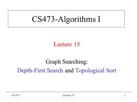 CS 473Lecture 151 CS473-Algorithms I Lecture 15 Graph Searching: Depth-First Search and Topological Sort.