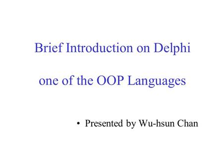 Brief Introduction on Delphi one of the OOP Languages Presented by Wu-hsun Chan.