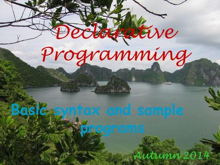 Declarative Programming Autumn 2014 Basic syntax and sample programs.