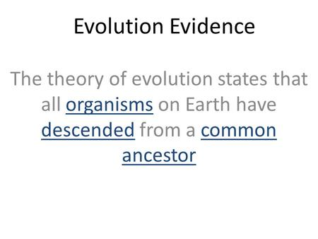 Evolution Evidence The theory of evolution states that all organisms on Earth have descended from a common ancestor.