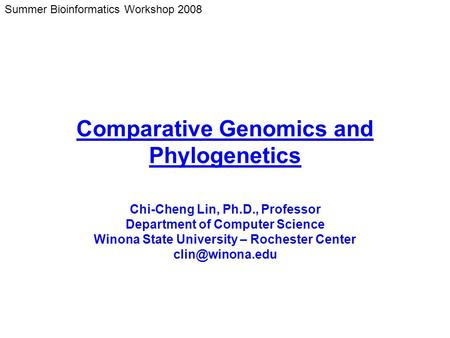 Summer Bioinformatics Workshop 2008 Comparative Genomics and Phylogenetics Chi-Cheng Lin, Ph.D., Professor Department of Computer Science Winona State.