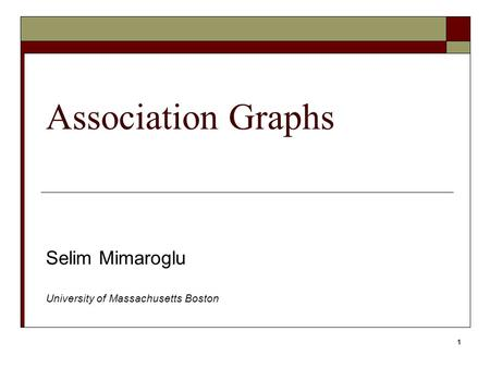 1 Association Graphs Selim Mimaroglu University of Massachusetts Boston.
