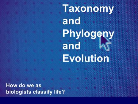 Taxonomy and Phylogeny and Evolution How do we as biologists classify life?