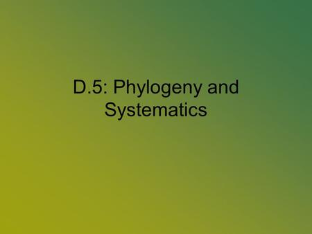 D.5: Phylogeny and Systematics. D.5.1: Outline Classification Called Systematics or classification –Based on common ancestry and natural relationships.