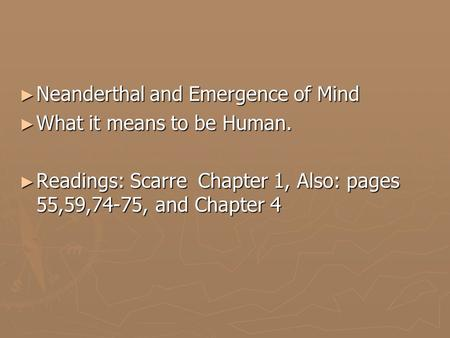 ► Neanderthal and Emergence of Mind ► What it means to be Human. ► Readings: Scarre Chapter 1, Also: pages 55,59,74-75, and Chapter 4.