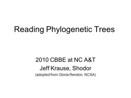 Reading Phylogenetic Trees 2010 CBBE at NC A&T Jeff Krause, Shodor (adopted from Gloria Rendon, NCSA)