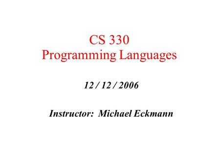 CS 330 Programming Languages 12 / 12 / 2006 Instructor: Michael Eckmann.