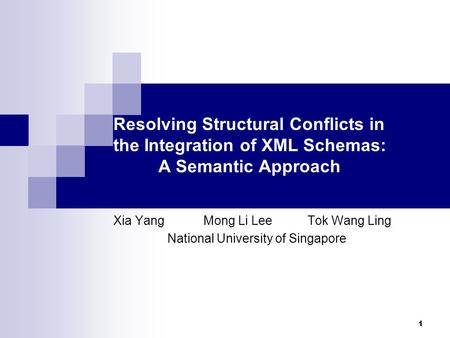 1 Resolving Structural Conflicts in the Integration of XML Schemas: A Semantic Approach Xia Yang Mong Li Lee Tok Wang Ling National University of Singapore.