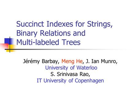Succinct Indexes for Strings, Binary Relations and Multi-labeled Trees Jérémy Barbay, Meng He, J. Ian Munro, University of Waterloo S. Srinivasa Rao, IT.