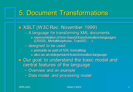 SDPL 2002Notes 5: XSLT1 5. Document Transformations n XSLT (W3C Rec. November 1999) –A language for transforming XML documents »representative of tree-based.