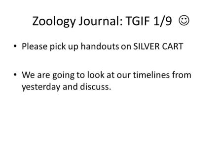 Zoology Journal: TGIF 1/9 Please pick up handouts on SILVER CART We are going to look at our timelines from yesterday and discuss.