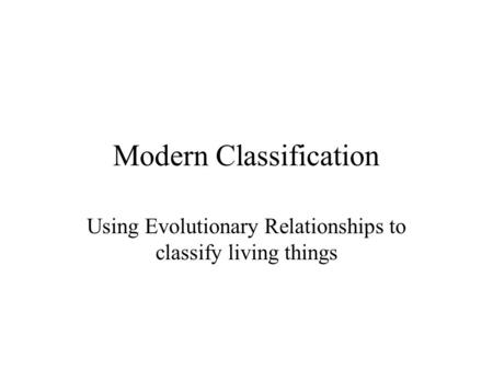 Modern Classification Using Evolutionary Relationships to classify living things.