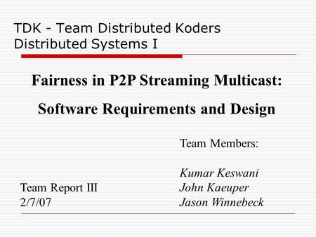 TDK - Team Distributed Koders Distributed Systems I Team Report III 2/7/07 Team Members: Kumar Keswani John Kaeuper Jason Winnebeck Fairness in P2P Streaming.