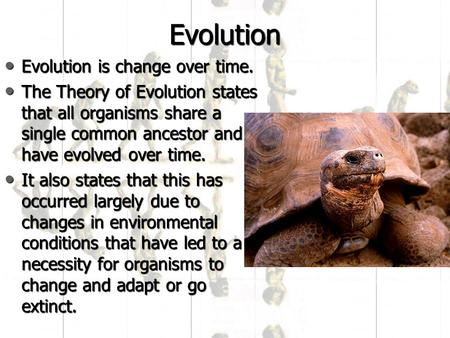 Evolution Evolution is change over time. Evolution is change over time. The Theory of Evolution states that all organisms share a single common ancestor.