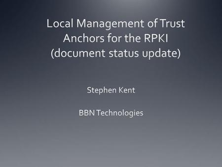 Local TA Management In prior WG meetings I presented a model for local management of trust anchors for the RPKI In response to these presentations, a.