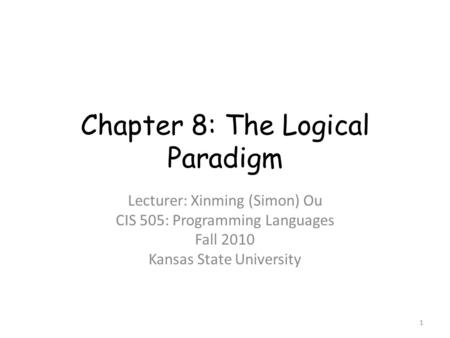 Chapter 8: The Logical Paradigm Lecturer: Xinming (Simon) Ou CIS 505: Programming Languages Fall 2010 Kansas State University 1.
