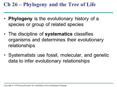 Copyright © 2008 Pearson Education, Inc., publishing as Pearson Benjamin Cummings Ch 26 – Phylogeny and the Tree of Life Phylogeny is the evolutionary.