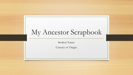 My Ancestor Scrapbook Student Name: Country of Origin: