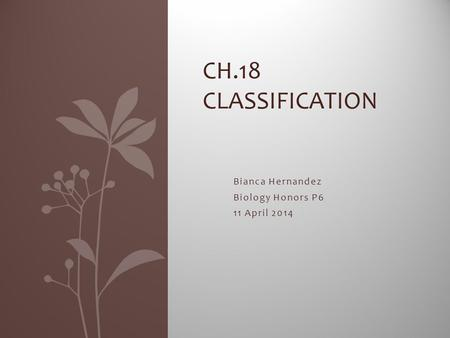 Bianca Hernandez Biology Honors P6 11 April 2014 CH.18 CLASSIFICATION.