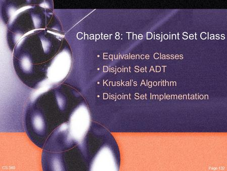 Chapter 8: The Disjoint Set Class Equivalence Classes Disjoint Set ADT CS 340 Page 132 Kruskal's Algorithm Disjoint Set Implementation.