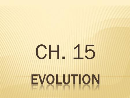 CH. 15.  Ch. 15.1 – DARWIN'S THEORY OF EVOLUTION BY NATURAL SELECTION  MAIN IDEA – Charles Darwin developed a theory of evolution based on natural selection.