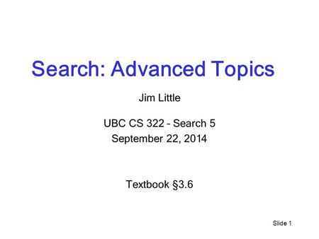 Slide 1 Search: Advanced Topics Jim Little UBC CS 322 – Search 5 September 22, 2014 Textbook § 3.6.
