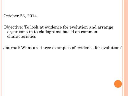 October 23, 2014 Objective: To look at evidence for evolution and arrange organisms in to cladograms based on common characteristics Journal: What are.