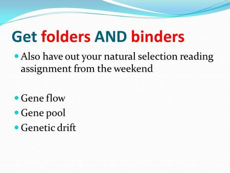 Get folders AND binders Also have out your natural selection reading assignment from the weekend Gene flow Gene pool Genetic drift.